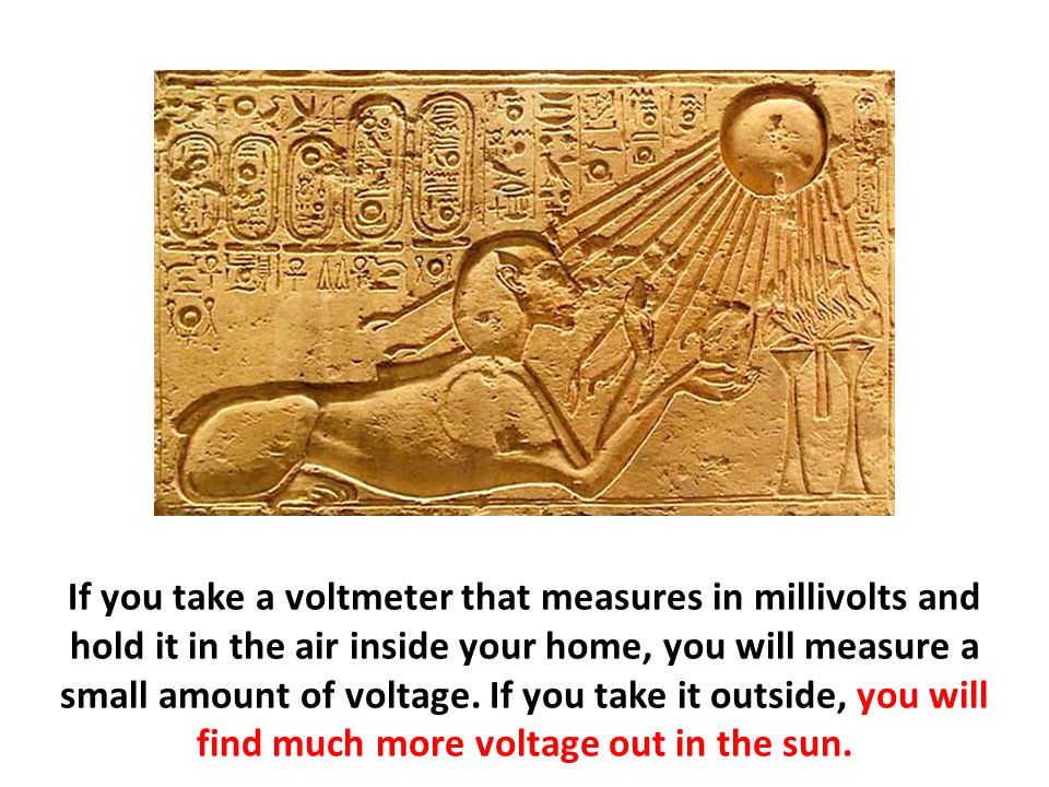 If you take a voltmeter that measures in millivolts and hold it in the air inside your home, you will measure a small amount of voltage.