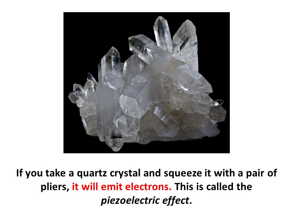 If you take a quartz crystal and squeeze it with a pair of pliers, it will emit electrons.