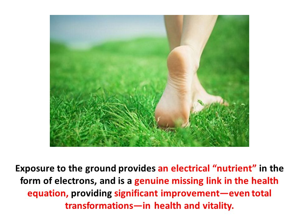 Exposure to the ground provides an electrical nutrient in the form of electrons, and is a genuine missing link in the health equation, providing significant improvement—even total transformations—in health and vitality.