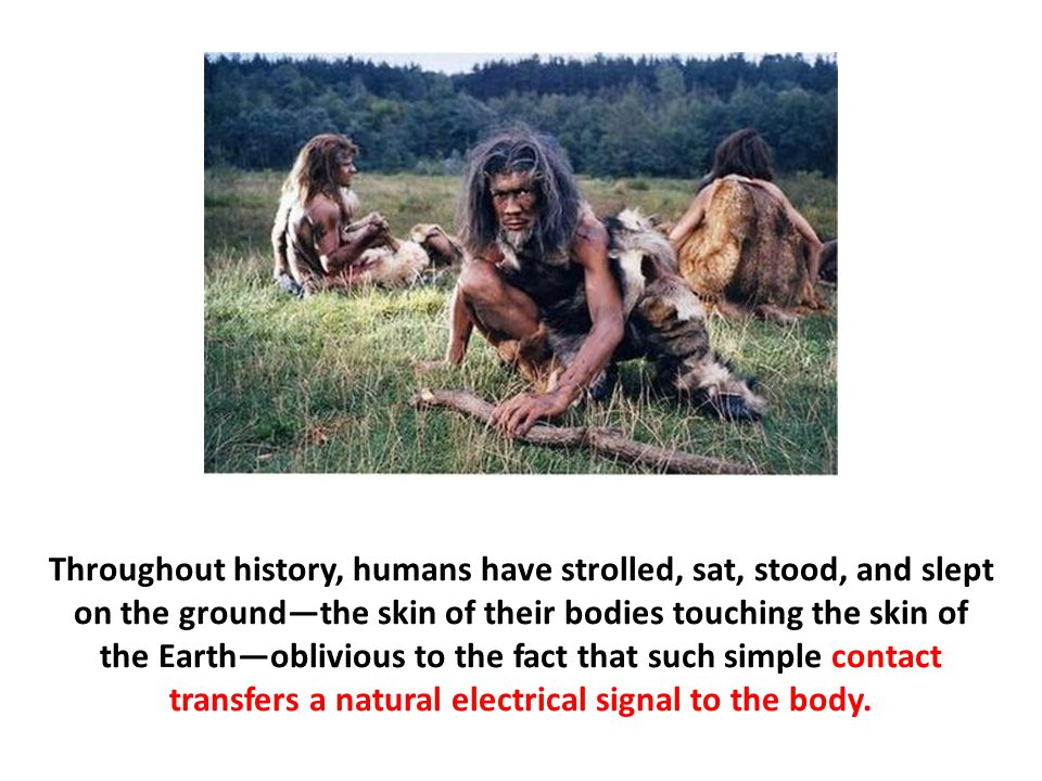 Throughout history, humans have strolled, sat, stood, and slept on the ground—the skin of their bodies touching the skin of the Earth—oblivious to the fact that such simple contact transfers a natural electrical signal to the body.