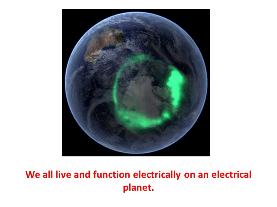 We all live and function electrically on an electrical planet.