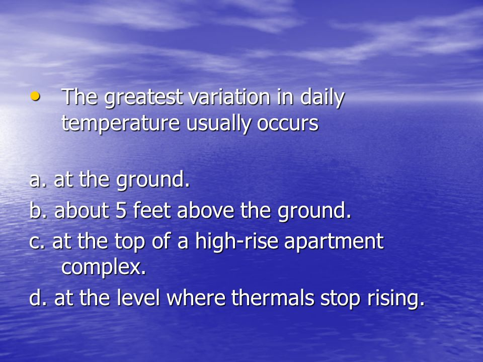 The greatest variation in daily temperature usually occurs