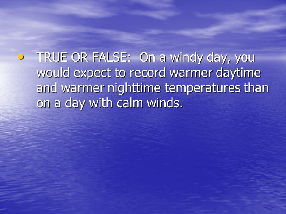 TRUE OR FALSE: On a windy day, you would expect to record warmer daytime and warmer nighttime temperatures than on a day with calm winds.