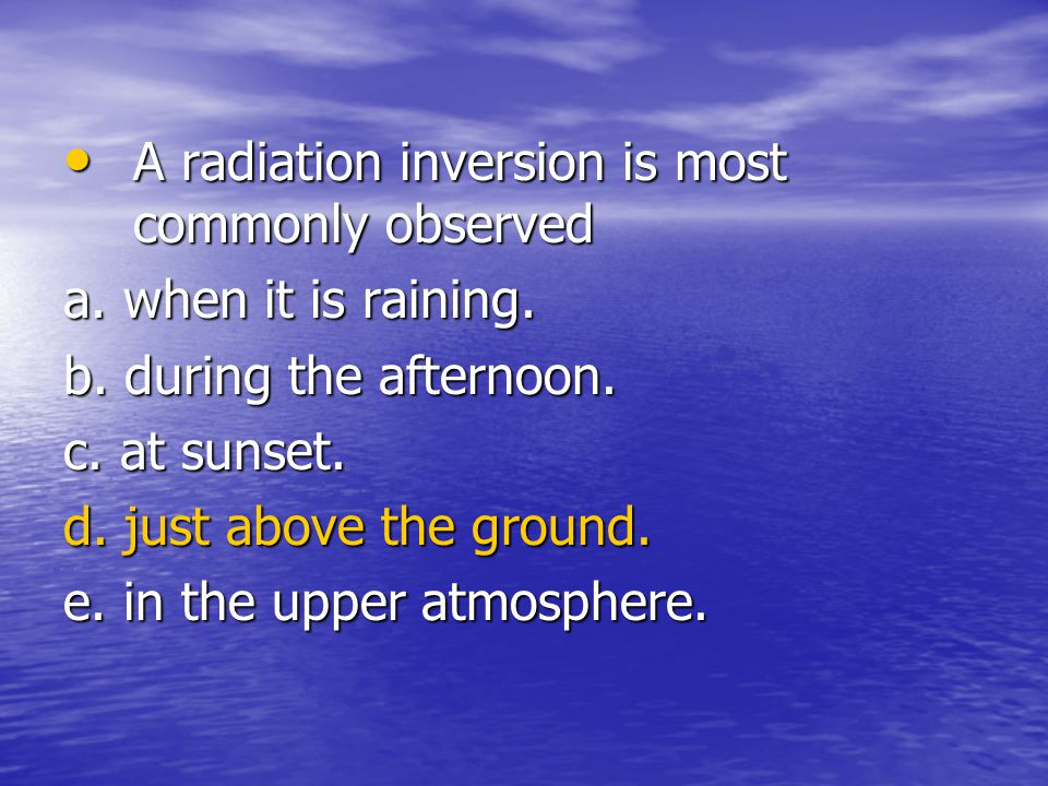 A radiation inversion is most commonly observed a. when it is raining.