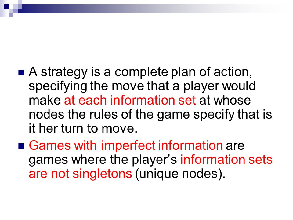 A strategy is a complete plan of action, specifying the move that a player would make at each information set at whose nodes the rules of the game specify that is it her turn to move.