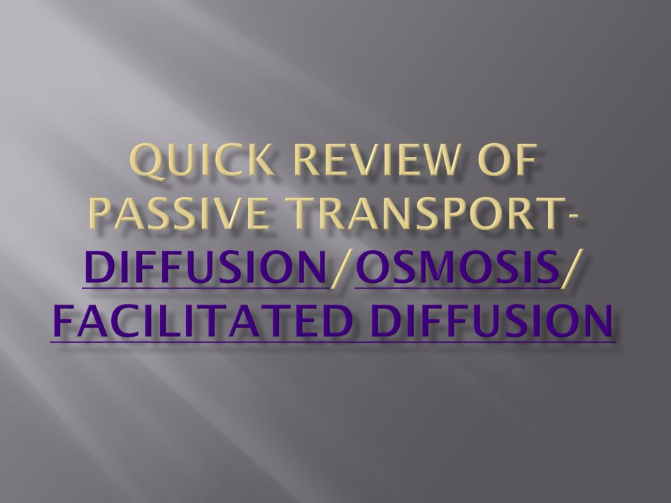 Quick Review of Passive Transport- Diffusion/Osmosis/ Facilitated diffusion