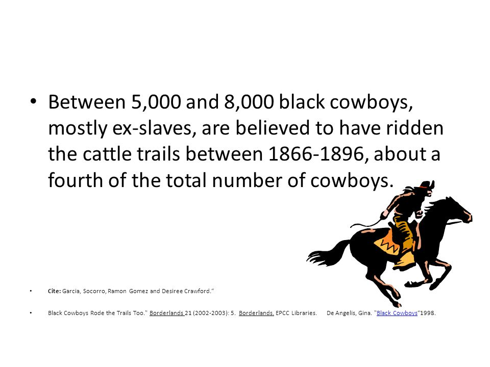 Between 5,000 and 8,000 black cowboys, mostly ex-slaves, are believed to have ridden the cattle trails between 1866-1896, about a fourth of the total number of cowboys.