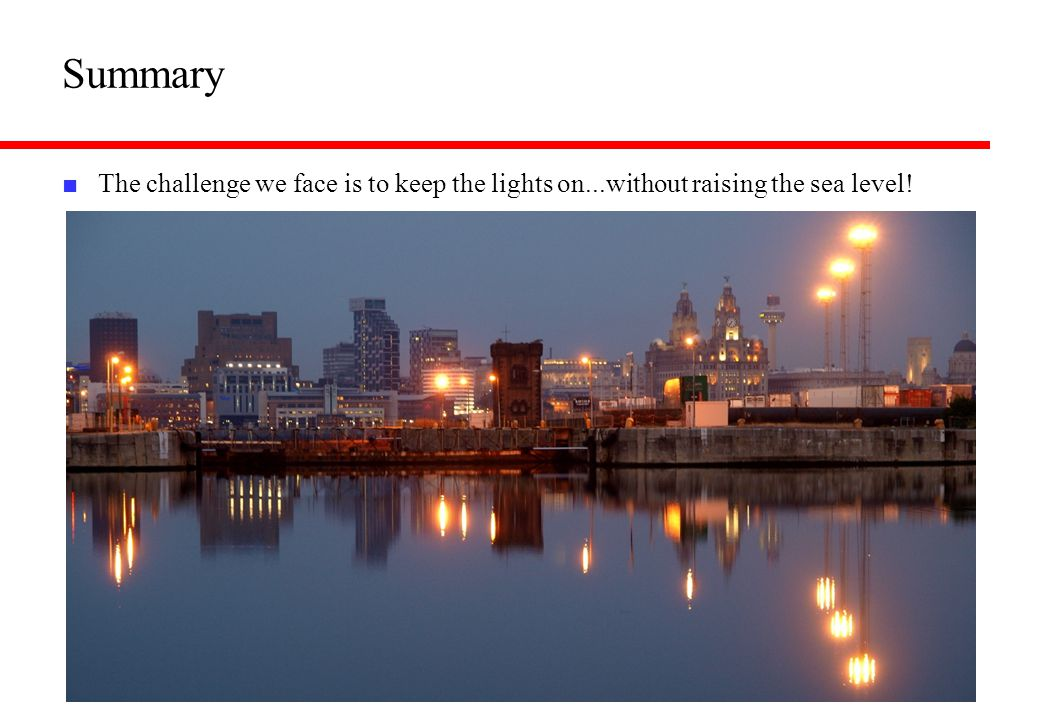 Summary The challenge we face is to keep the lights on...without raising the sea level!