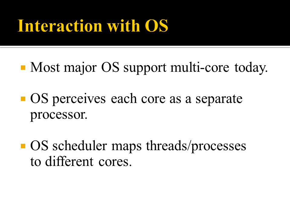 Interaction with OS Most major OS support multi-core today.