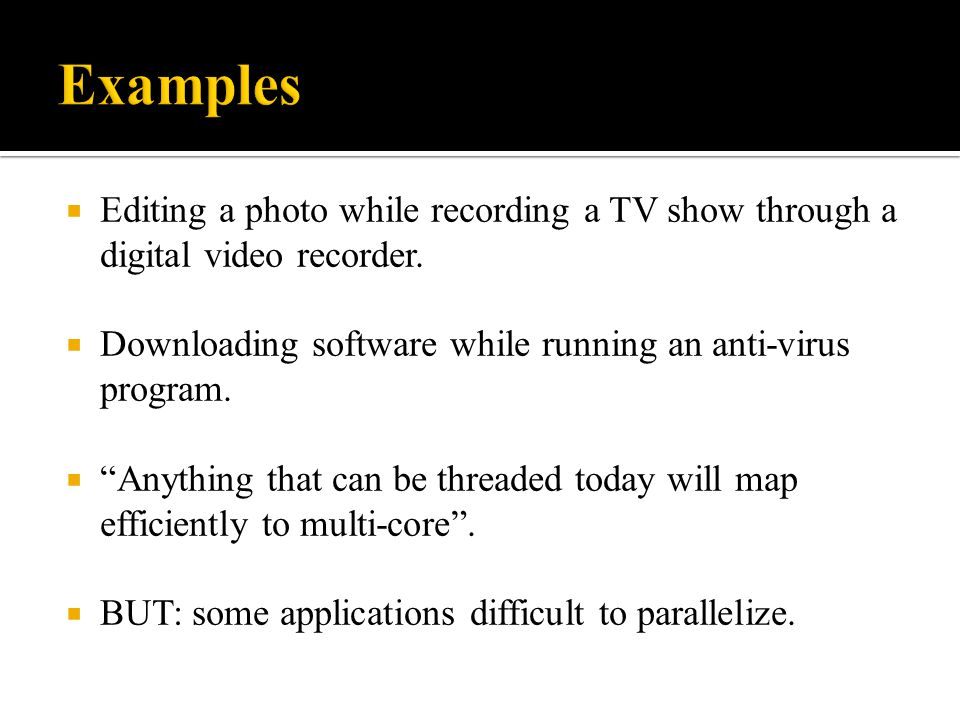 Examples Editing a photo while recording a TV show through a digital video recorder. Downloading software while running an anti-virus program.