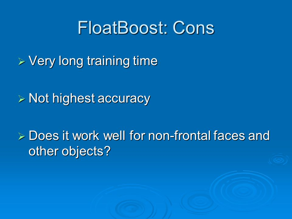 FloatBoost: Cons Very long training time Not highest accuracy