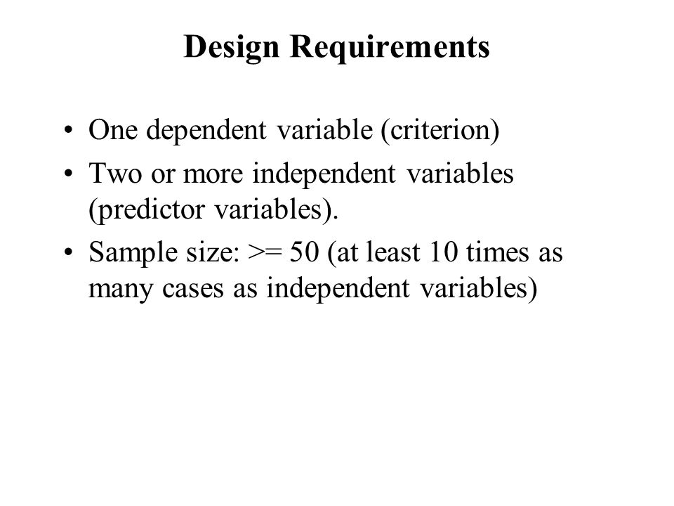 Design Requirements One dependent variable (criterion)