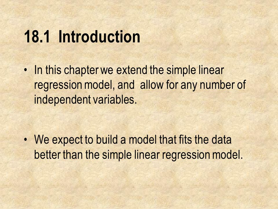 18.1 Introduction In this chapter we extend the simple linear regression model, and allow for any number of independent variables.