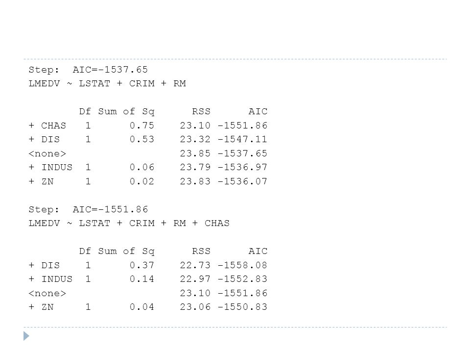 Step: AIC=-1537.65 LMEDV ~ LSTAT + CRIM + RM Df Sum of Sq RSS AIC + CHAS 1 0.75 23.10 -1551.86 + DIS 1 0.53 23.32 -1547.11 <none> 23.85 -1537.65 + INDUS 1 0.06 23.79 -1536.97 + ZN 1 0.02 23.83 -1536.07 Step: AIC=-1551.86 LMEDV ~ LSTAT + CRIM + RM + CHAS + DIS 1 0.37 22.73 -1558.08 + INDUS 1 0.14 22.97 -1552.83 <none> 23.10 -1551.86 + ZN 1 0.04 23.06 -1550.83