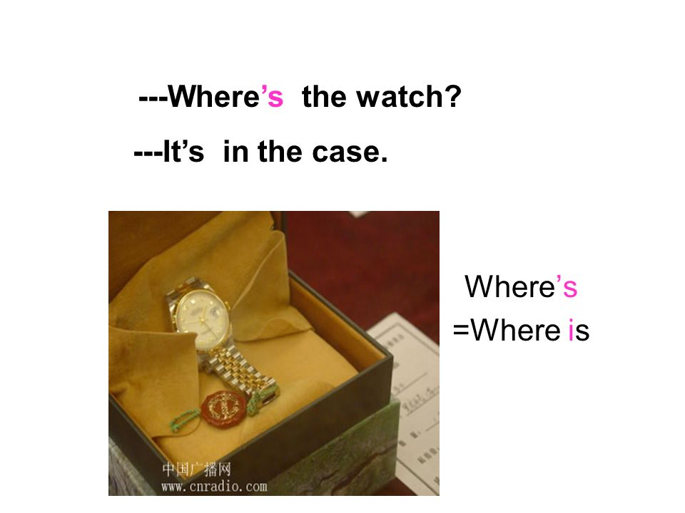 ---Where's the watch ---It's in the case. Where's =Where is