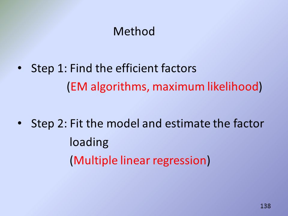 Method Step 1: Find the efficient factors. (EM algorithms, maximum likelihood) Step 2: Fit the model and estimate the factor.