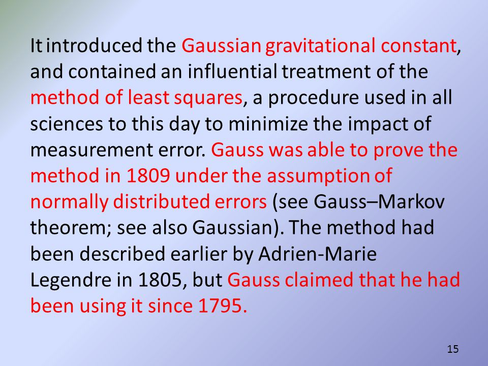It introduced the Gaussian gravitational constant, and contained an influential treatment of the method of least squares, a procedure used in all sciences to this day to minimize the impact of measurement error.