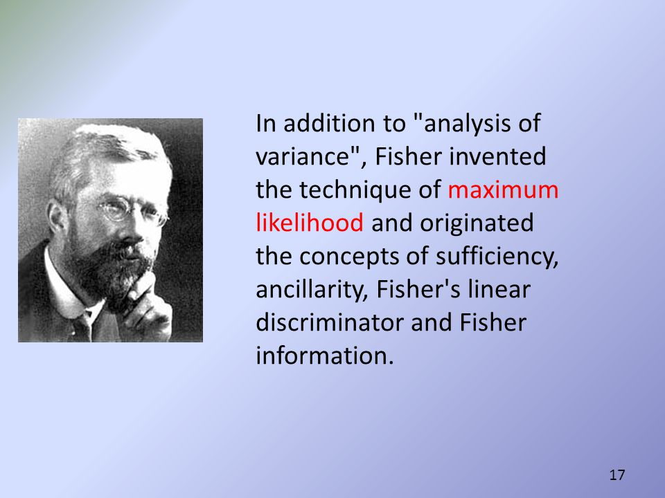 In addition to analysis of variance , Fisher invented the technique of maximum likelihood and originated the concepts of sufficiency, ancillarity, Fisher s linear discriminator and Fisher information.