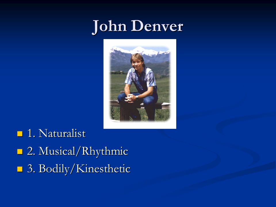 John Denver 1. Naturalist 2. Musical/Rhythmic 3. Bodily/Kinesthetic