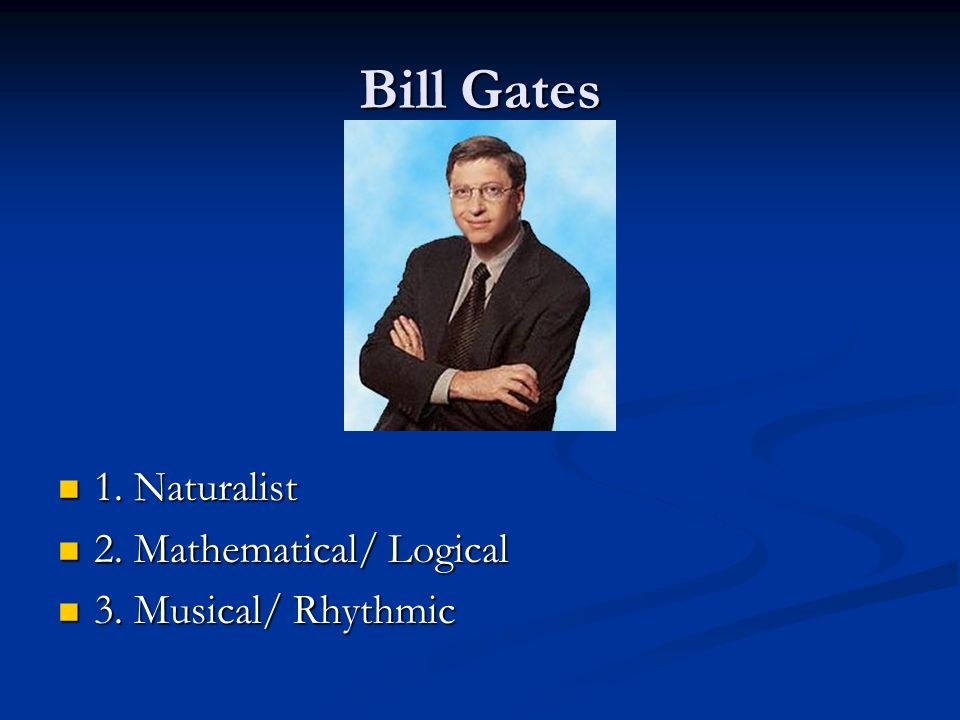 Bill Gates 1. Naturalist 2. Mathematical/ Logical 3. Musical/ Rhythmic