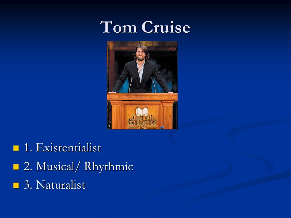 Tom Cruise 1. Existentialist 2. Musical/ Rhythmic 3. Naturalist
