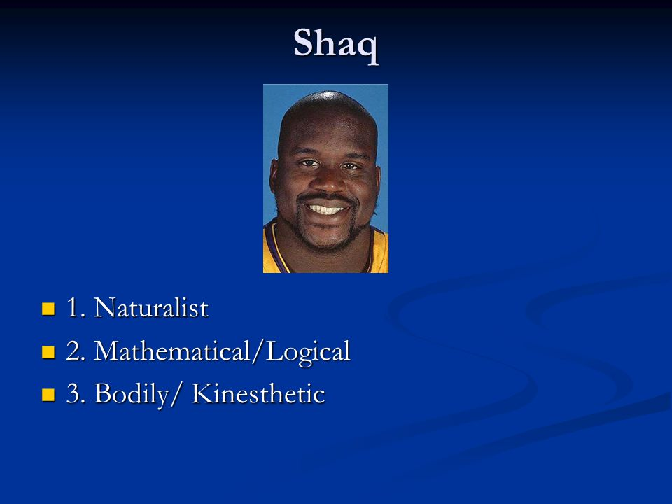 Shaq 1. Naturalist 2. Mathematical/Logical 3. Bodily/ Kinesthetic