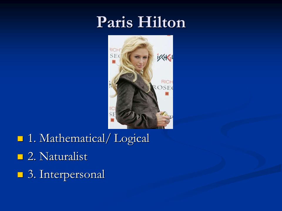 Paris Hilton 1. Mathematical/ Logical 2. Naturalist 3. Interpersonal