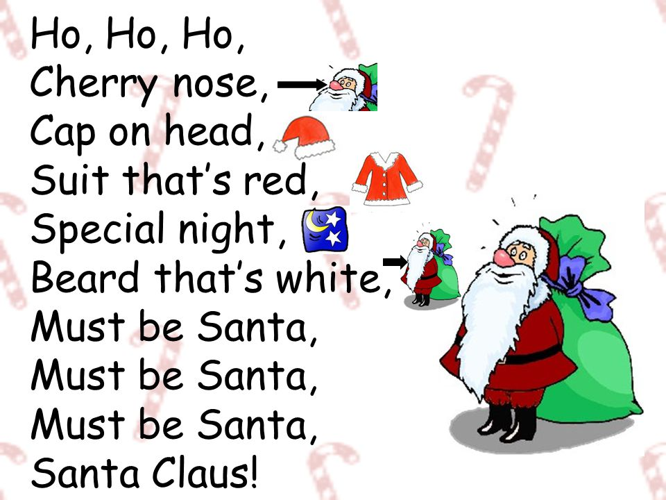 Ho, Ho, Ho, Cherry nose, Cap on head, Suit that's red, Special night, Beard that's white, Must be Santa, Must be Santa, Must be Santa, Santa Claus!