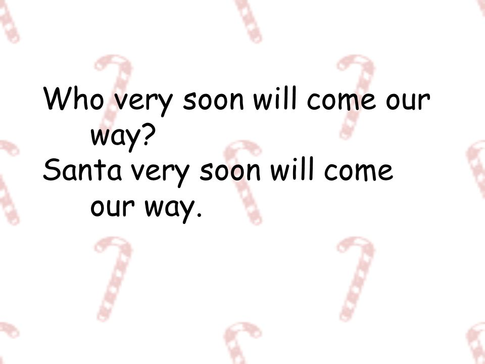Who very soon will come our way Santa very soon will come our way.