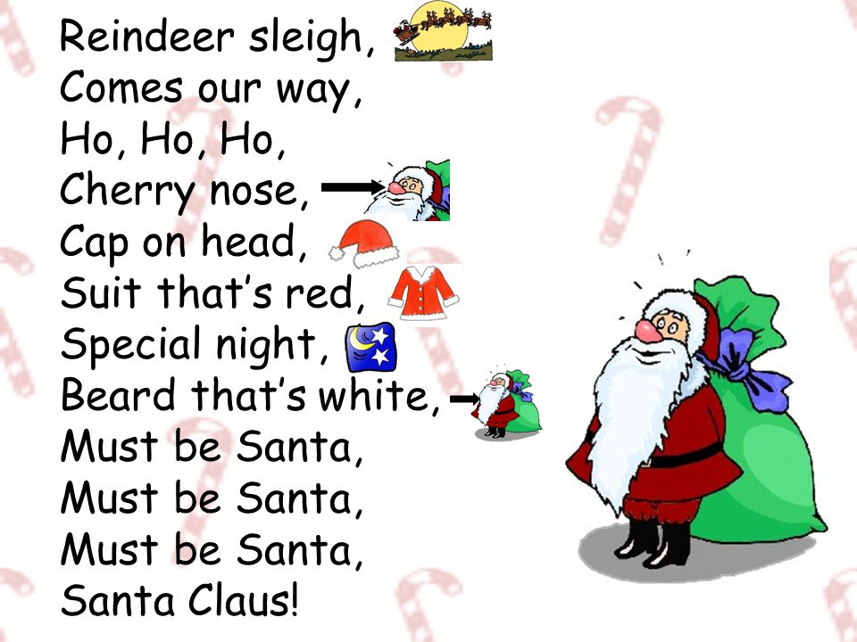 Reindeer sleigh, Comes our way, Ho, Ho, Ho, Cherry nose, Cap on head, Suit that's red, Special night, Beard that's white, Must be Santa, Must be Santa, Must be Santa, Santa Claus!