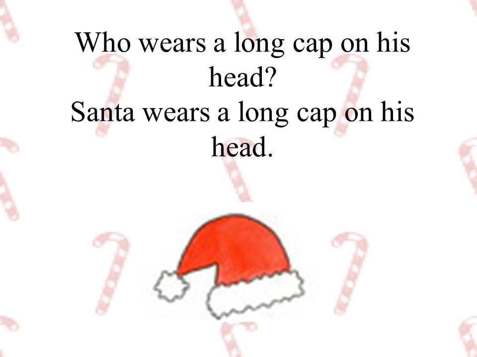 Who wears a long cap on his head Santa wears a long cap on his head.