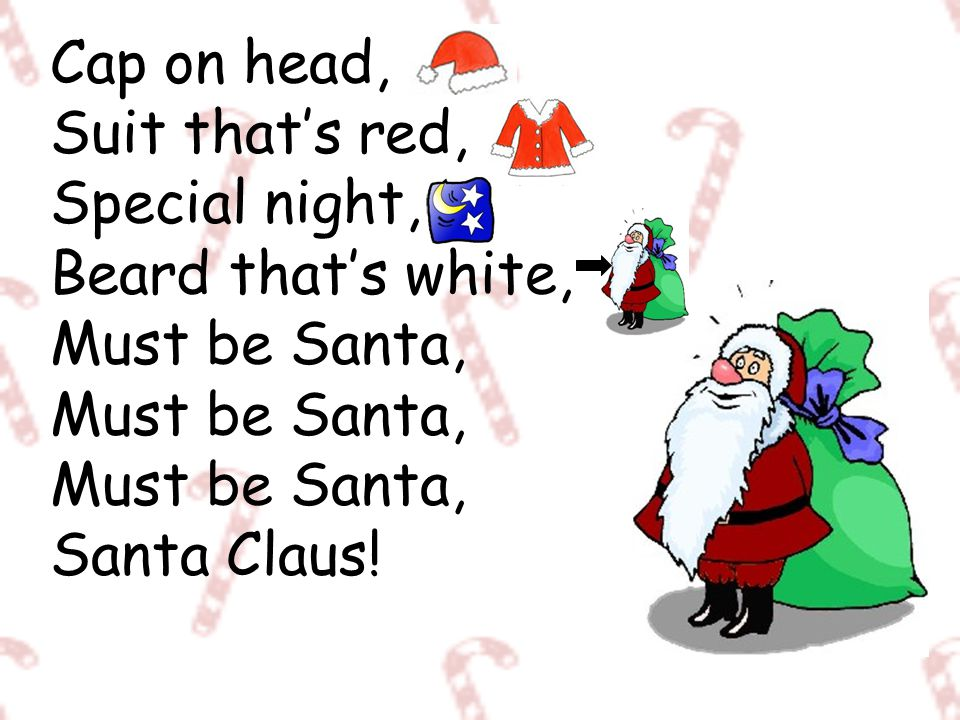 Cap on head, Suit that's red, Special night, Beard that's white, Must be Santa, Must be Santa, Must be Santa, Santa Claus!