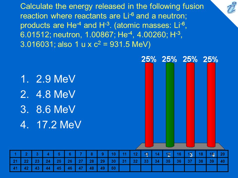 Calculate the energy released in the following fusion reaction where reactants are Li-6 and a neutron; products are He-4 and H-3. (atomic masses: Li-6, ; neutron, ; He-4, ; H-3, ; also 1 u x c2 = MeV)