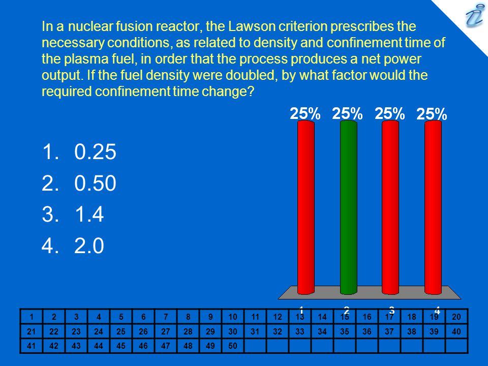 In a nuclear fusion reactor, the Lawson criterion prescribes the necessary conditions, as related to density and confinement time of the plasma fuel, in order that the process produces a net power output. If the fuel density were doubled, by what factor would the required confinement time change
