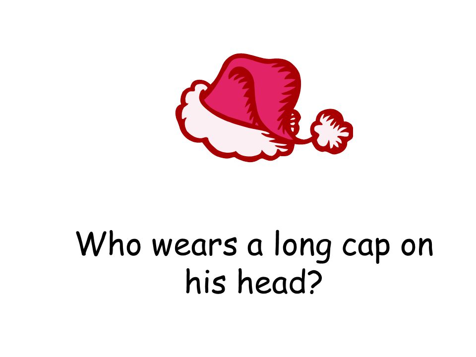 Who wears a long cap on his head