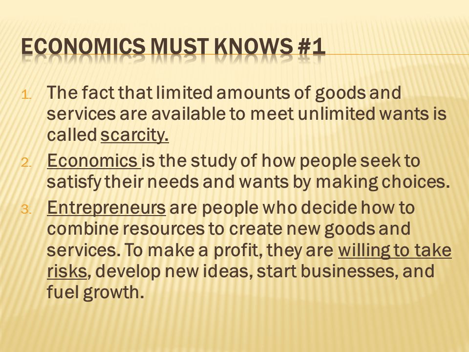 Economics Must Knows #1 The fact that limited amounts of goods and services are available to meet unlimited wants is called scarcity.