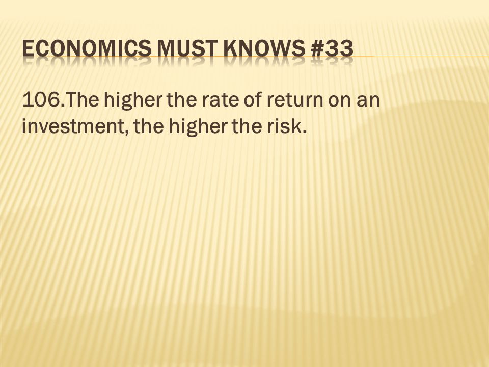 Economics must knows # The higher the rate of return on an investment, the higher the risk.