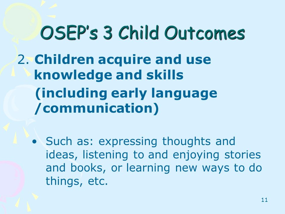 OSEP's 3 Child Outcomes 2. Children acquire and use knowledge and skills. (including early language /communication)