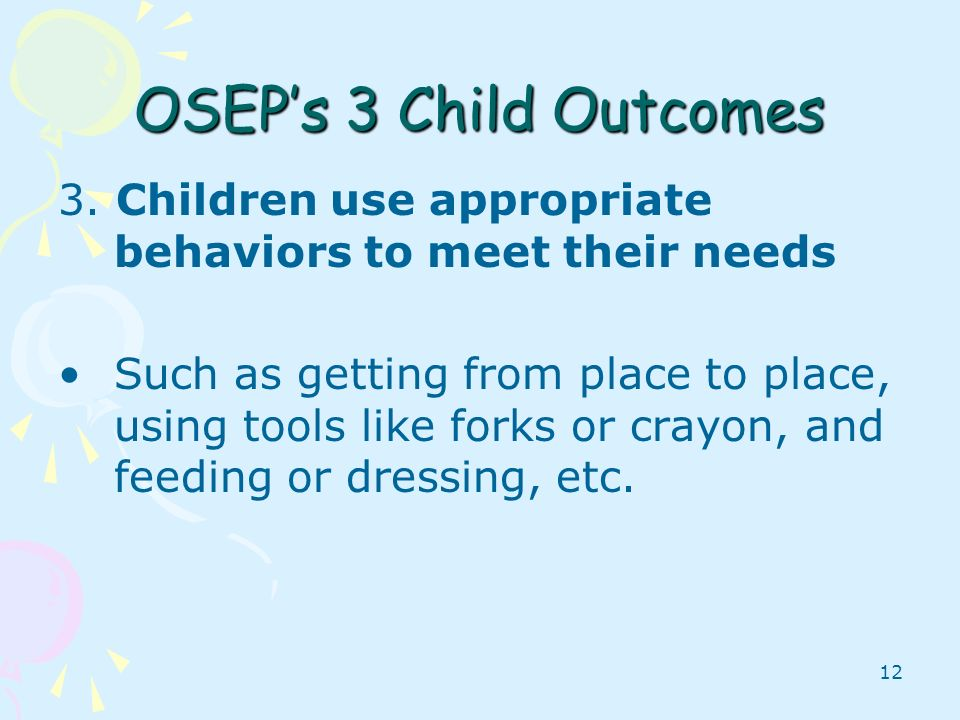 OSEP's 3 Child Outcomes 3. Children use appropriate behaviors to meet their needs.