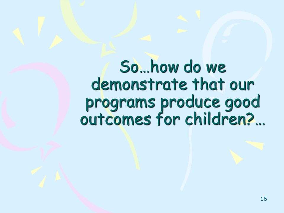 So…how do we demonstrate that our programs produce good outcomes for children …