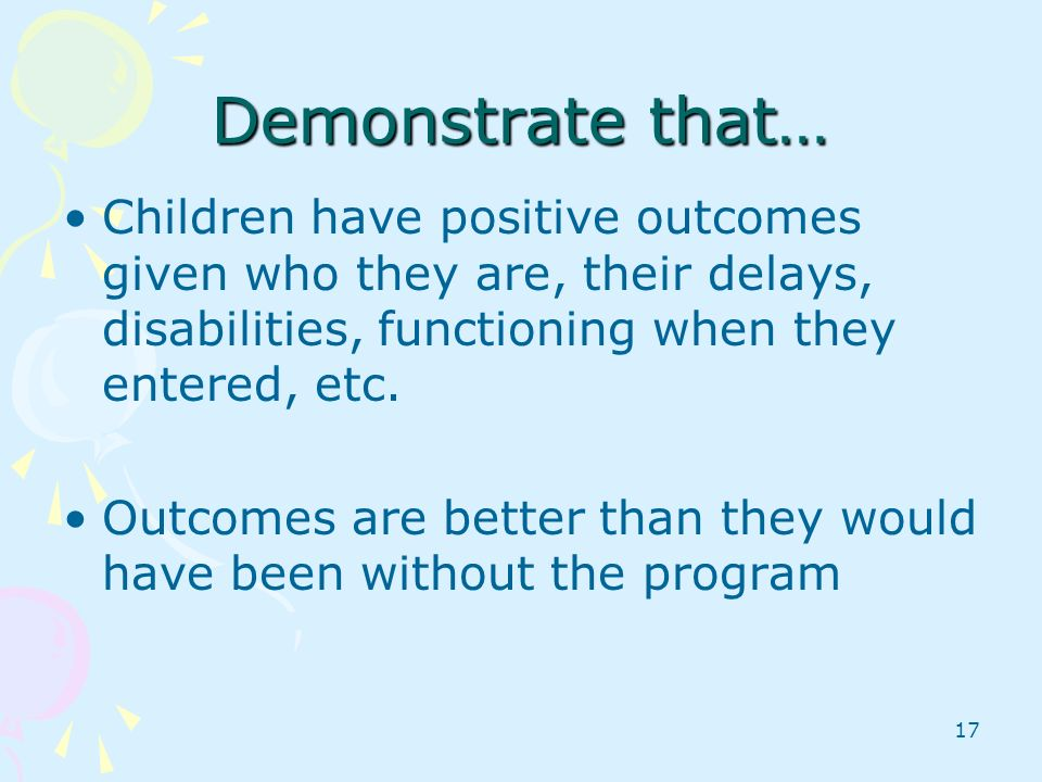 Demonstrate that… Children have positive outcomes given who they are, their delays, disabilities, functioning when they entered, etc.