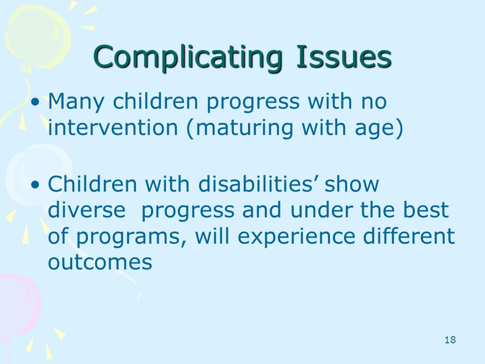 Complicating Issues Many children progress with no intervention (maturing with age)