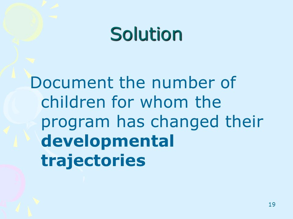 Solution Document the number of children for whom the program has changed their developmental trajectories.