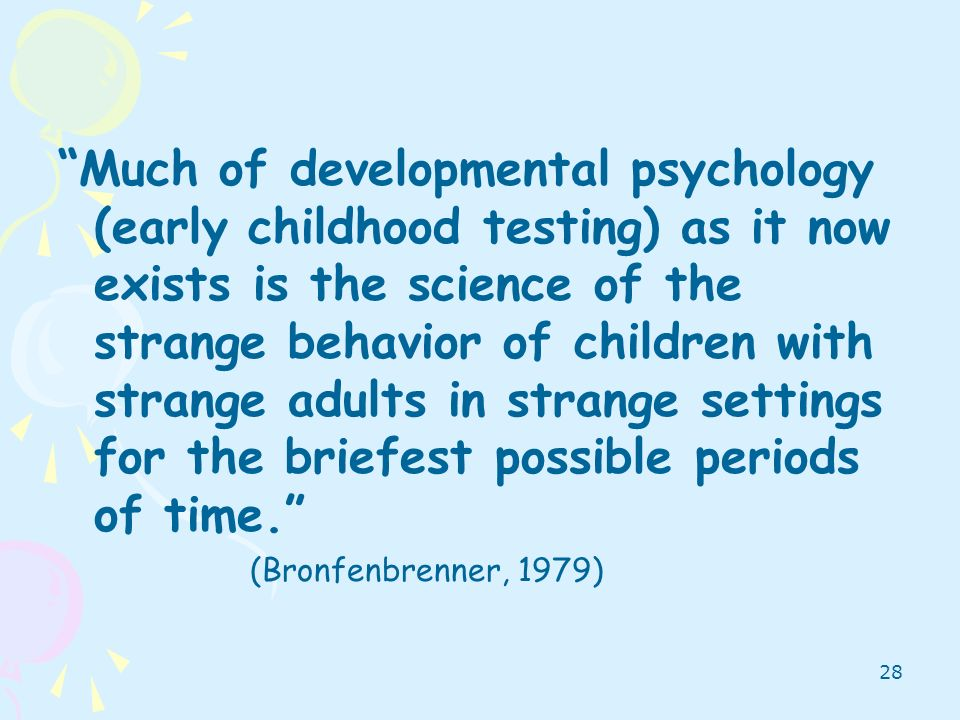 Much of developmental psychology (early childhood testing) as it now exists is the science of the strange behavior of children with strange adults in strange settings for the briefest possible periods of time.