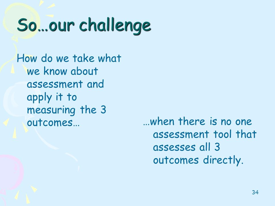 So…our challenge How do we take what we know about assessment and apply it to measuring the 3 outcomes…