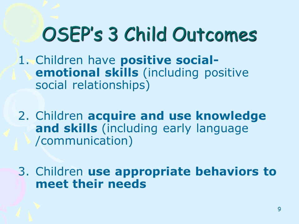 OSEP's 3 Child Outcomes Children have positive social-emotional skills (including positive social relationships)