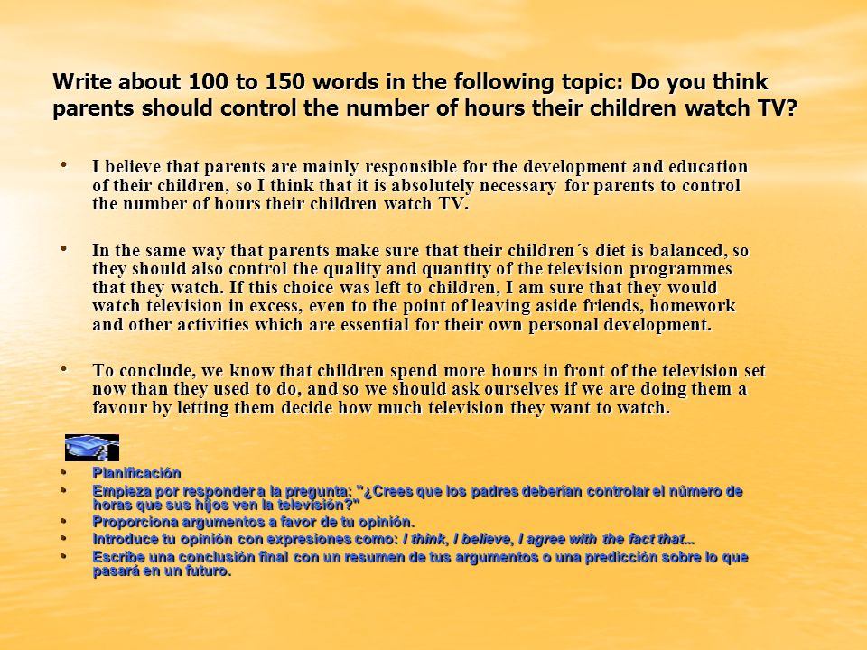 Write about 100 to 150 words in the following topic: Do you think parents should control the number of hours their children watch TV
