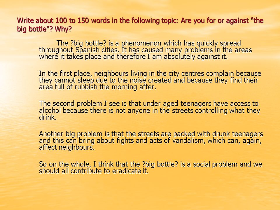 Write about 100 to 150 words in the following topic: Are you for or against the big bottle Why