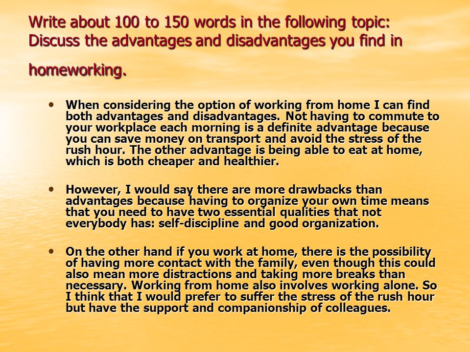 Write about 100 to 150 words in the following topic: Discuss the advantages and disadvantages you find in homeworking.