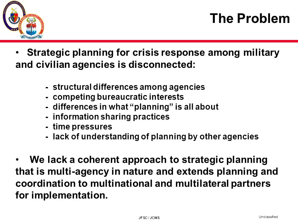 The Problem Strategic planning for crisis response among military and civilian agencies is disconnected: